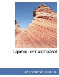 Napoleon: Lover and Husband