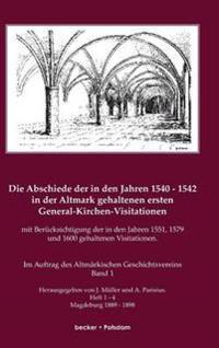 Die Abschiede in Den Jahren 1540-1542 in Der Altmark Gehaltenen Ersten General-Kirchen-Visitation Mit Ber cksichtigung Der in Den Jahren 1551, 1579 Und 1600 Gehaltenen Visitationen