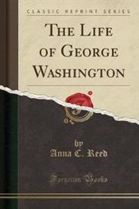 The Life of George Washington (Classic Reprint)