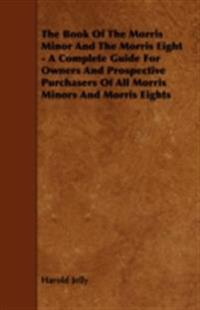Book of the Morris Minor and the Morris Eight - A Complete Guide for Owners and Prospective Purchasers of All Morris Minors and Morris Eights