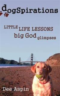 Dogspirations: Little Life Lessons Big God Glimpses