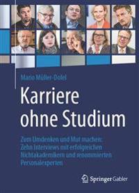 Karriere Ohne Studium: Zum Umdenken Und Mut Machen: Zehn Interviews Mit Erfolgreichen Nichtakademikern Und Renommierten Personalexperten