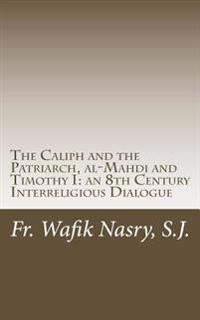 The Caliph and the Patriarch: Al-Mahdi and Timothy I, an 8th Century Interreligious Dialogue