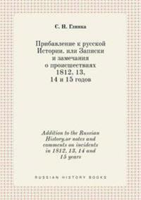 Addition to the Russian History.or Notes and Comments on Incidents in 1812, 13, 14 and 15 Years
