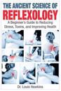 The Ancient Science of Reflexology: A Beginner's Guide to Reducing Stress, Toxins, and Improving Health