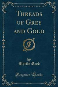Threads of Grey and Gold (Classic Reprint)