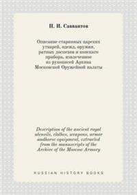 Description of the Ancient Royal Utensils, Clothes, Weapons, Armor Andhorse Equipment, Extracted from the Manuscripts of the Archive of the Moscow Armory