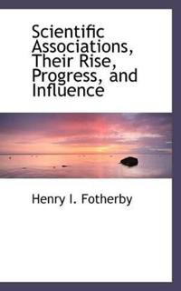 Scientific Associations, Their Rise, Progress, and Influence