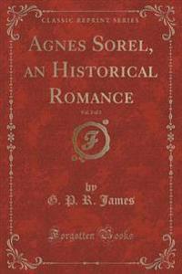 Agnes Sorel, an Historical Romance, Vol. 2 of 3 (Classic Reprint)