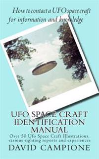 UFO Space Craft Identification Manual: Over 50 UFO Space Craft Illustrations, Various Sighting Reports and Experiences