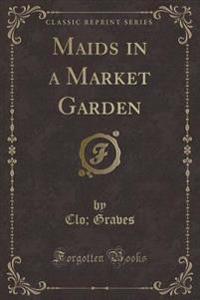 Maids in a Market Garden (Classic Reprint)