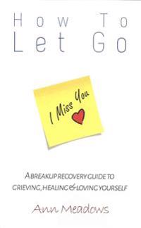 How to Let Go - A Breakup Recovery Guide to Grieving, Healing & Loving Yourself