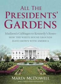 All the Presidents' Gardens: Madison's Cabbages to Kennedy's Roses--How the White House Grounds Have Grown with America