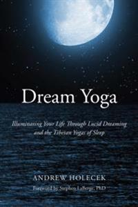 Dream yoga - illuminating your life through lucid dreaming and the tibetan