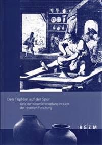 Den Topfern Auf Der Spur - Orte Der Keramikherstellung Im Licht Der Neuesten Forschung