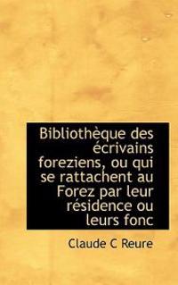 Biblioth Que Des Crivains Foreziens, Ou Qui Se Rattachent Au Forez Par Leur R Sidence Ou Leurs Fonc
