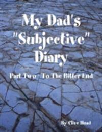 My Dad's &quote;Subjective&quote; Diary - Part Two - To the Bitter End