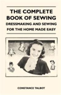 Complete Book of Sewing - Dressmaking and Sewing for the Home Made Easy