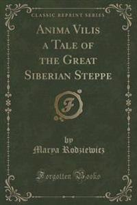 Anima Vilis a Tale of the Great Siberian Steppe (Classic Reprint)
