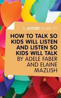 Joosr Guide to... How to Talk So Kids Will Listen and Listen So Kids Will Talk by Faber & Mazlish