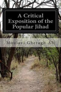 A Critical Exposition of the Popular Jihad: Showing That All the Wars of Mohammad Were Defensive and That Aggressive War or Compulsory Conversion Is N