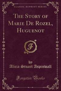 The Story of Marie de Rozel, Huguenot (Classic Reprint)
