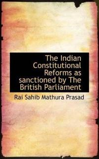 The Indian Constitutional Reforms as Sanctioned by the British Parliament