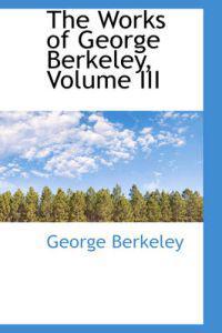 The Works of George Berkeley, Volume III