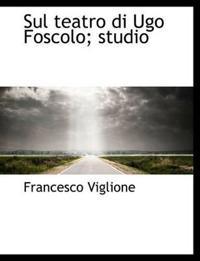 Sul Teatro Di Ugo Foscolo; Studio