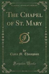 The Chapel of St. Mary (Classic Reprint)