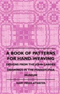 Book of Patterns for Hand-Weaving; Designs from the John Landes Drawings in the Pennsylvnia Museum