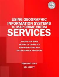 Using Geographic Information Systems to Map Crime Victim Services: A Guide for State Victims of Crime ACT Administrators and Victim Service Providers