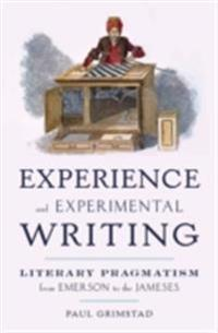Experience and Experimental Writing: Literary Pragmatism from Emerson to the Jameses