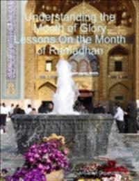 Understanding the Month of Glory Lessons On the Month of Ramadhan