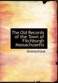 The Old Records of the Town of Fitchburgh Massachusetts