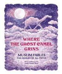 Where the Ghost Camel Grins: Muslim Fables for Families of All Faiths