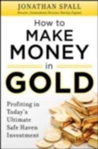 How to Profit in Gold:  Professional Tips and Strategies for Today s Ultimate Safe Haven Investment