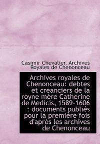Archives Royales de Chenonceau: Debtes Et Creanciers de La Royne M Re Catherine de Medicis, 1589-160