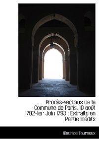 Proc S-Verbaux de La Commune de Paris, 10 Ao T 1792-1er Juin 1793: Extraits En Partie in Dits