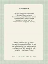 The Complete Set of Works of Mykhailo Lomonosov. with the Addition of the Writer's Life and Many of His Nowhere Else Printed Creations Part 5