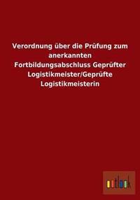 Verordnung Uber Die Prufung Zum Anerkannten Fortbildungsabschluss Geprufter Logistikmeister/Geprufte Logistikmeisterin