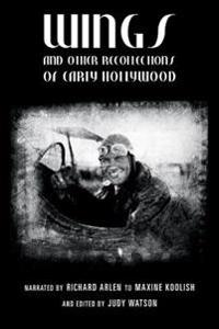 Wings and Other Recollections of Early Hollywood: Narrated by Richard Arlen to Maxine Koolish and Edited by Judy Watson