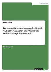 Die Semantische Ausdeutung Der Begriffe Subjekt, Ordnung Und Macht Im Diskurskonzept Von Foucault