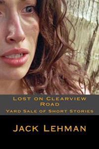 Lost on Clearview Road: Yard Sale of Short Stories