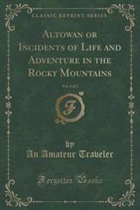 Altowan or Incidents of Life and Adventure in the Rocky Mountains, Vol. 2 of 2 (Classic Reprint)