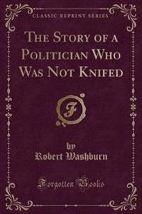 The Story of a Politician Who Was Not Knifed (Classic Reprint)