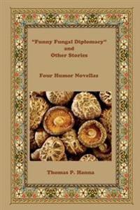 Funny Fungal Diplomacy and Other Stories: Four Humor Novellas