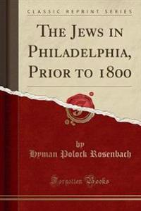 The Jews in Philadelphia, Prior to 1800 (Classic Reprint)