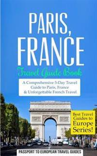 Paris: Paris, France: Travel Guide Book-A Comprehensive 5-Day Travel Guide to Paris, France & Unforgettable French Travel