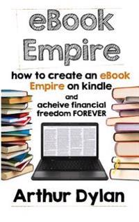 eBook Empire: How to Create an eBook Empire on Kindle and Achieve Financial Freedom Forever